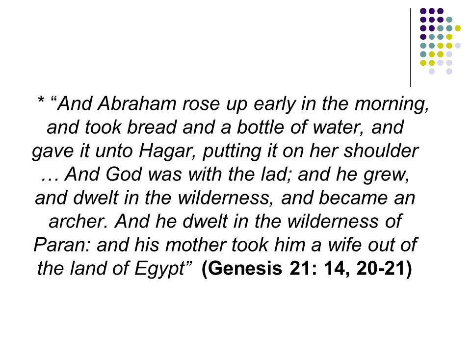 * And Abraham rose up early in the morning, and took bread and a bottle of water, and gave it unto Hagar, putting it on her shoulder … And God was with the lad; and he grew, and dwelt in the wilderness, and became an archer.