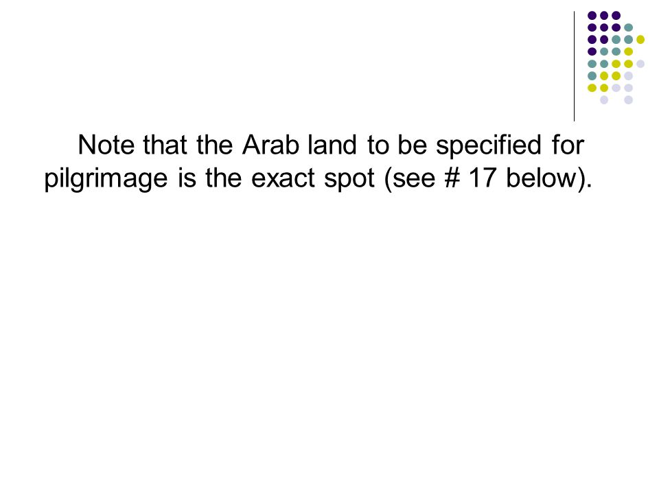 Note that the Arab land to be specified for pilgrimage is the exact spot (see # 17 below).
