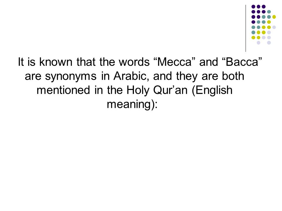 It is known that the words Mecca and Bacca are synonyms in Arabic, and they are both mentioned in the Holy Qur'an (English meaning):