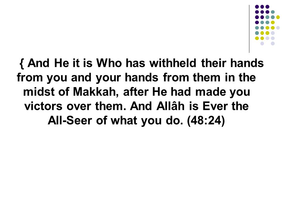 { And He it is Who has withheld their hands from you and your hands from them in the midst of Makkah, after He had made you victors over them.