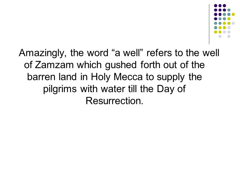 Amazingly, the word a well refers to the well of Zamzam which gushed forth out of the barren land in Holy Mecca to supply the pilgrims with water till the Day of Resurrection.