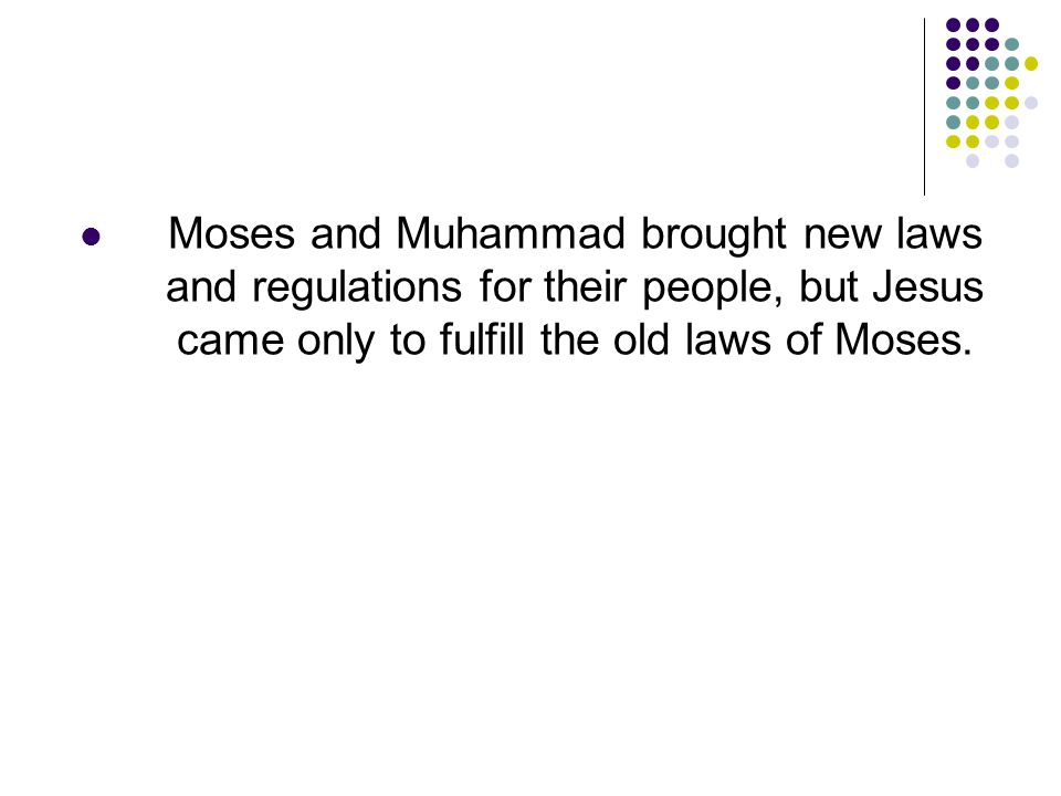 Moses and Muhammad brought new laws and regulations for their people, but Jesus came only to fulfill the old laws of Moses.