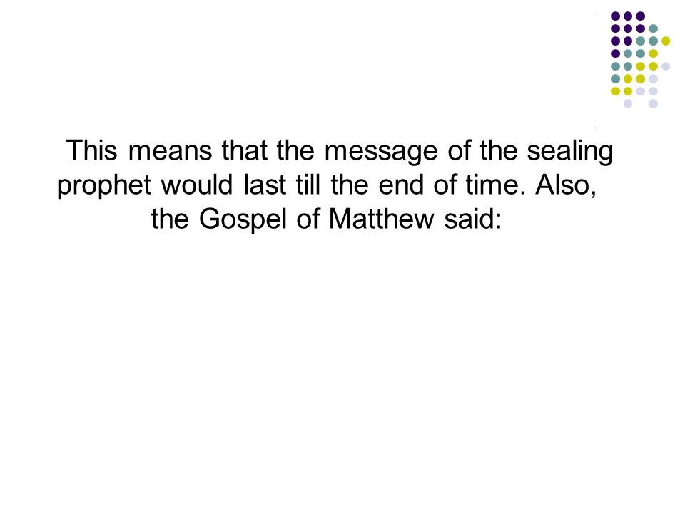 This means that the message of the sealing prophet would last till the end of time.