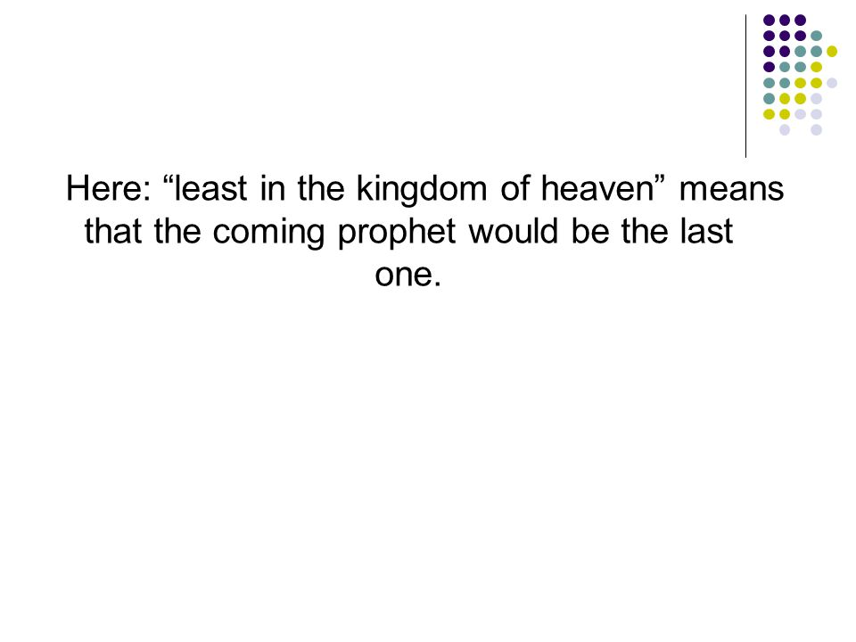 Here: least in the kingdom of heaven means that the coming prophet would be the last one.