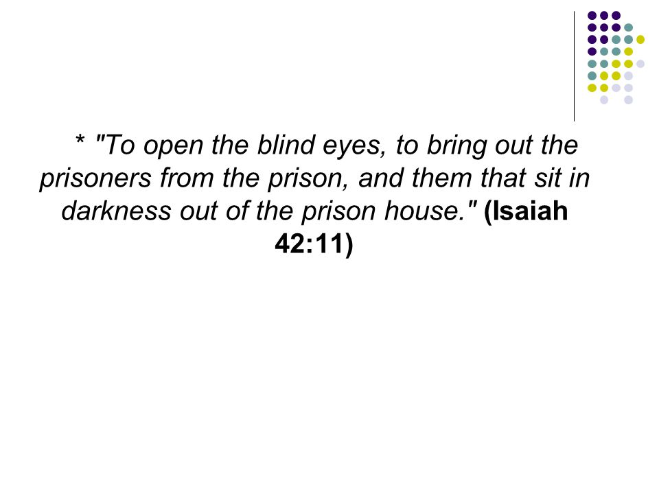 * To open the blind eyes, to bring out the prisoners from the prison, and them that sit in darkness out of the prison house. (Isaiah 42:11)