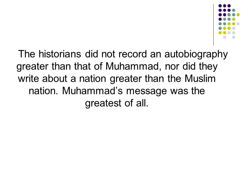 The historians did not record an autobiography greater than that of Muhammad, nor did they write about a nation greater than the Muslim nation.