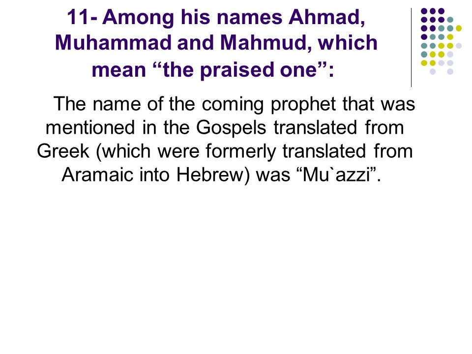 11- Among his names Ahmad, Muhammad and Mahmud, which mean the praised one :