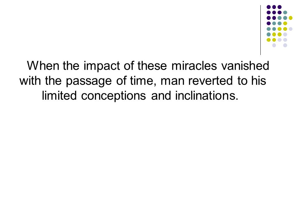 When the impact of these miracles vanished with the passage of time, man reverted to his limited conceptions and inclinations.