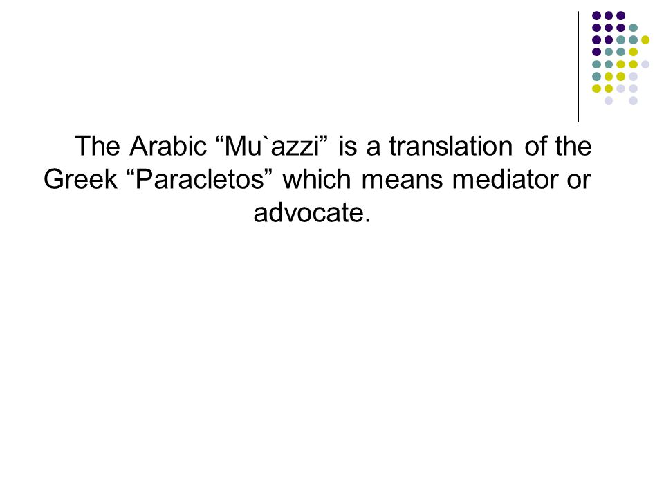 The Arabic Mu`azzi is a translation of the Greek Paracletos which means mediator or advocate.