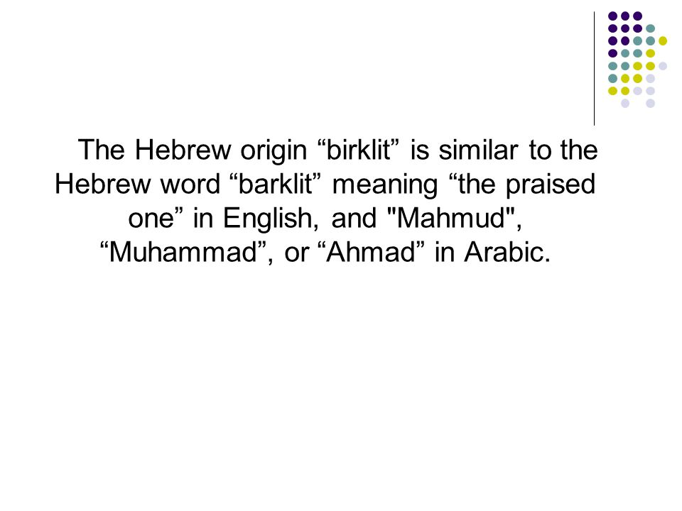 The Hebrew origin birklit is similar to the Hebrew word barklit meaning the praised one in English, and Mahmud , Muhammad , or Ahmad in Arabic.