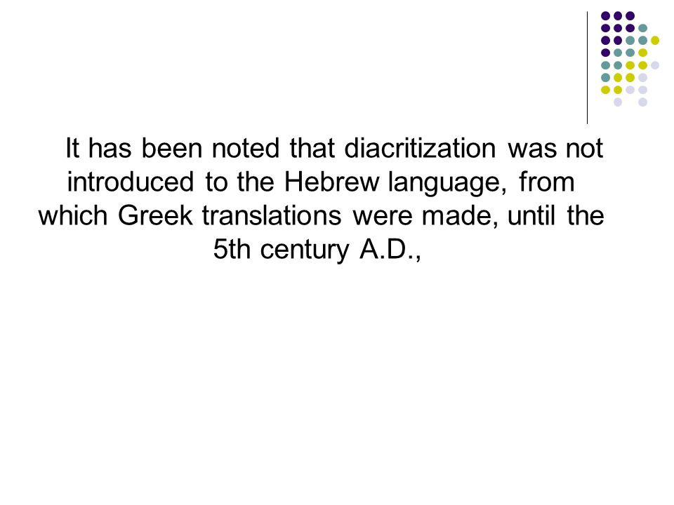 It has been noted that diacritization was not introduced to the Hebrew language, from which Greek translations were made, until the 5th century A.D.,