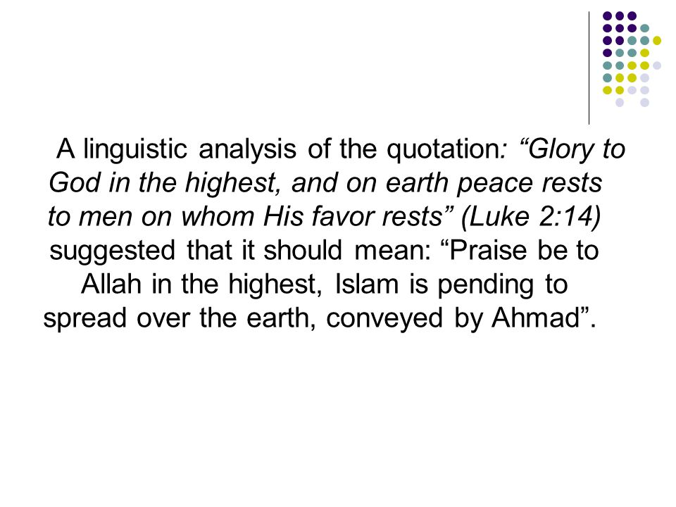 A linguistic analysis of the quotation: Glory to God in the highest, and on earth peace rests to men on whom His favor rests (Luke 2:14) suggested that it should mean: Praise be to Allah in the highest, Islam is pending to spread over the earth, conveyed by Ahmad .