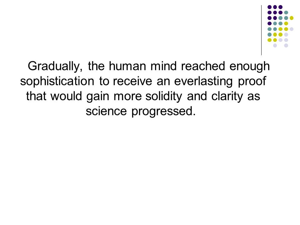 Gradually, the human mind reached enough sophistication to receive an everlasting proof that would gain more solidity and clarity as science progressed.