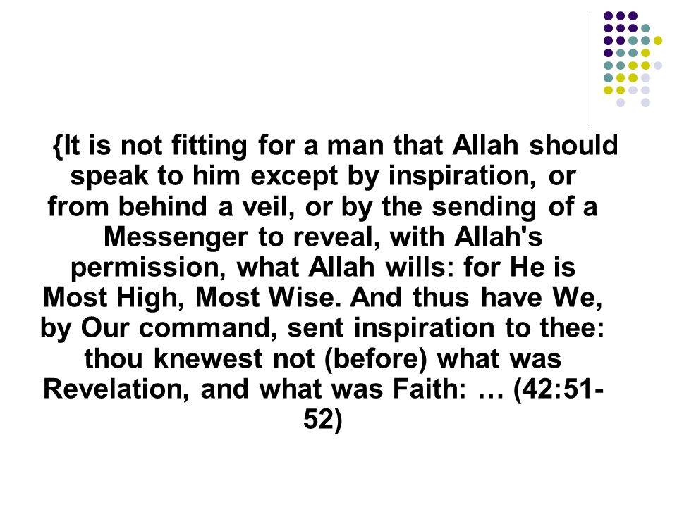 {It is not fitting for a man that Allah should speak to him except by inspiration, or from behind a veil, or by the sending of a Messenger to reveal, with Allah s permission, what Allah wills: for He is Most High, Most Wise.