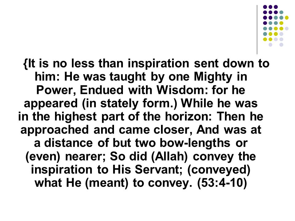 {It is no less than inspiration sent down to him: He was taught by one Mighty in Power, Endued with Wisdom: for he appeared (in stately form.) While he was in the highest part of the horizon: Then he approached and came closer, And was at a distance of but two bow-lengths or (even) nearer; So did (Allah) convey the inspiration to His Servant; (conveyed) what He (meant) to convey.