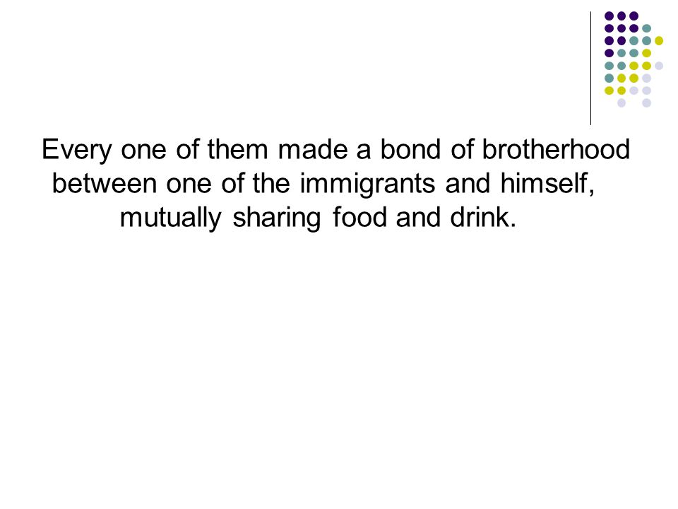 Every one of them made a bond of brotherhood between one of the immigrants and himself, mutually sharing food and drink.