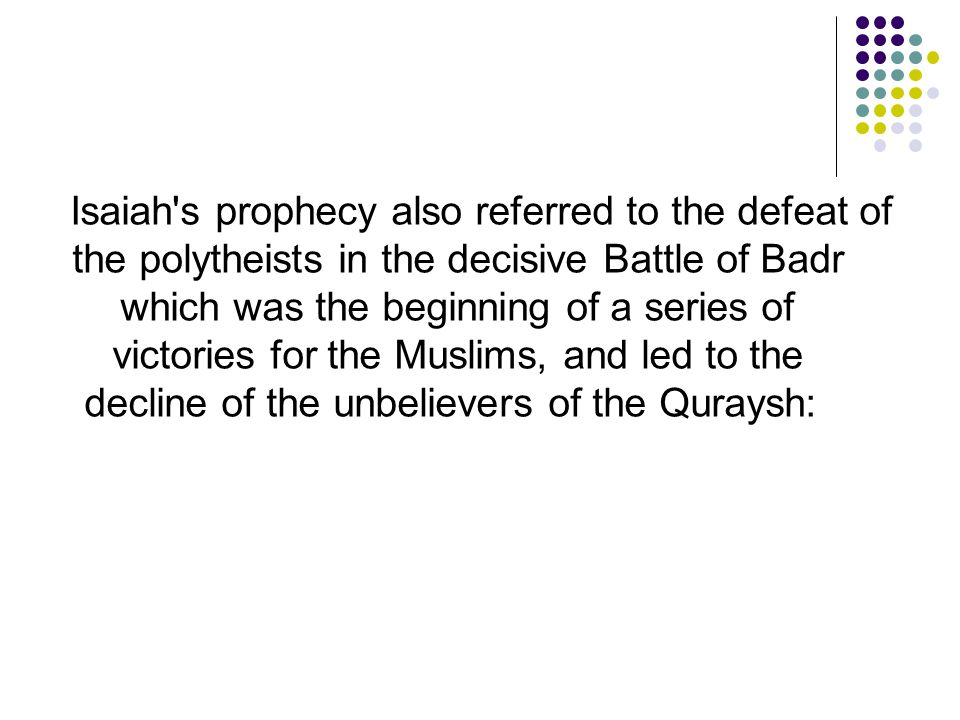 Isaiah s prophecy also referred to the defeat of the polytheists in the decisive Battle of Badr which was the beginning of a series of victories for the Muslims, and led to the decline of the unbelievers of the Quraysh: