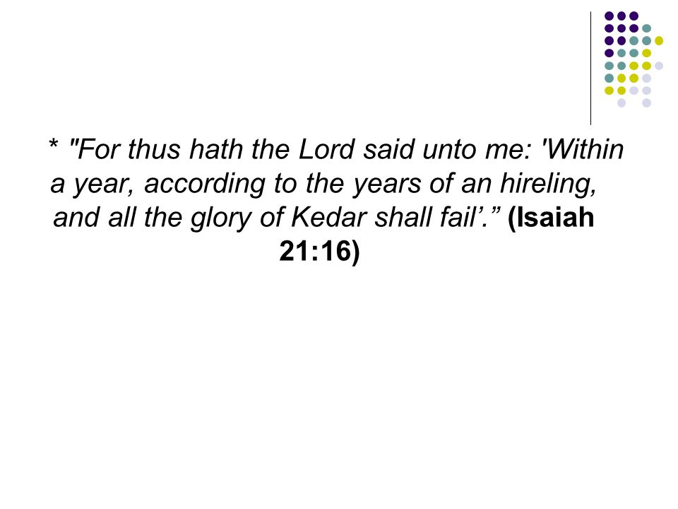 * For thus hath the Lord said unto me: Within a year, according to the years of an hireling, and all the glory of Kedar shall fail'. (Isaiah 21:16)