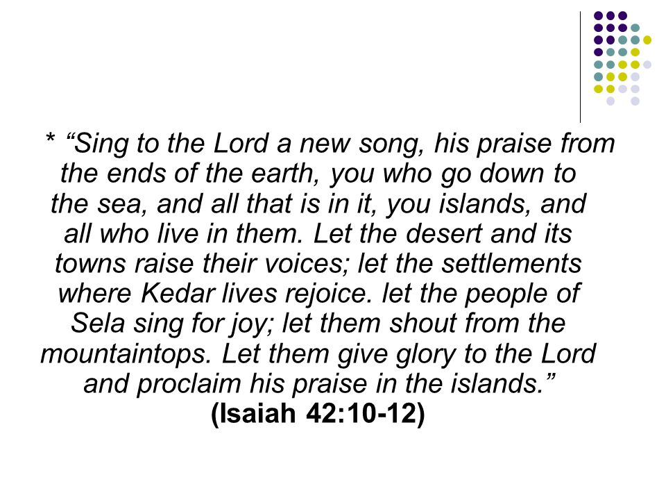 * Sing to the Lord a new song, his praise from the ends of the earth, you who go down to the sea, and all that is in it, you islands, and all who live in them.