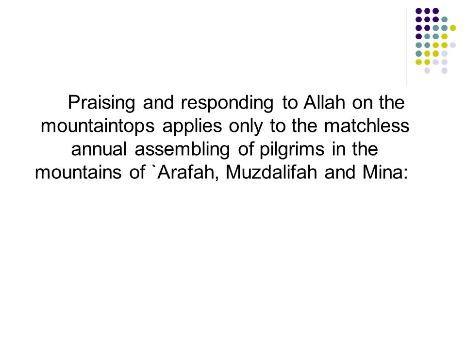 Praising and responding to Allah on the mountaintops applies only to the matchless annual assembling of pilgrims in the mountains of `Arafah, Muzdalifah and Mina: