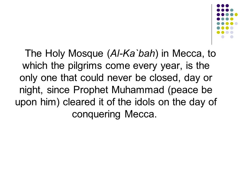 The Holy Mosque (Al-Ka`bah) in Mecca, to which the pilgrims come every year, is the only one that could never be closed, day or night, since Prophet Muhammad (peace be upon him) cleared it of the idols on the day of conquering Mecca.