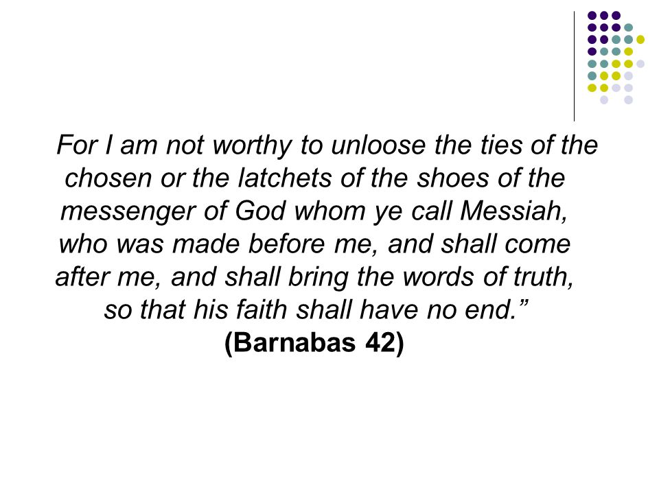 For I am not worthy to unloose the ties of the chosen or the latchets of the shoes of the messenger of God whom ye call Messiah, who was made before me, and shall come after me, and shall bring the words of truth, so that his faith shall have no end. (Barnabas 42)