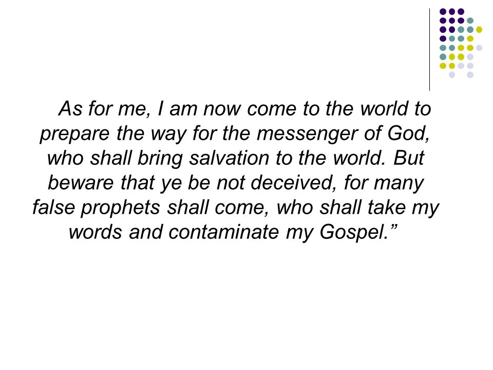 As for me, I am now come to the world to prepare the way for the messenger of God, who shall bring salvation to the world.