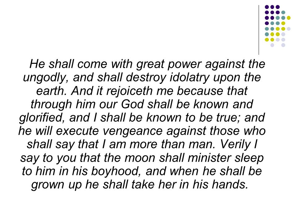 He shall come with great power against the ungodly, and shall destroy idolatry upon the earth.