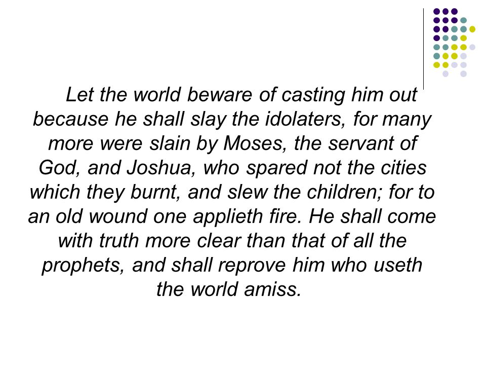 Let the world beware of casting him out because he shall slay the idolaters, for many more were slain by Moses, the servant of God, and Joshua, who spared not the cities which they burnt, and slew the children; for to an old wound one applieth fire.
