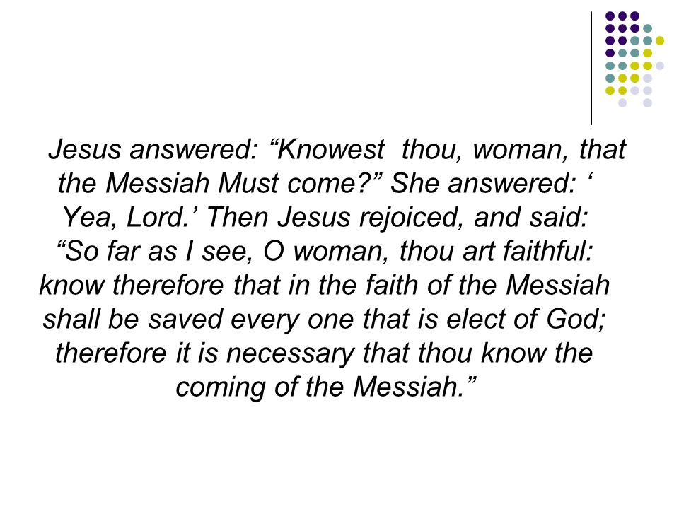 Jesus answered: Knowest thou, woman, that the Messiah Must come