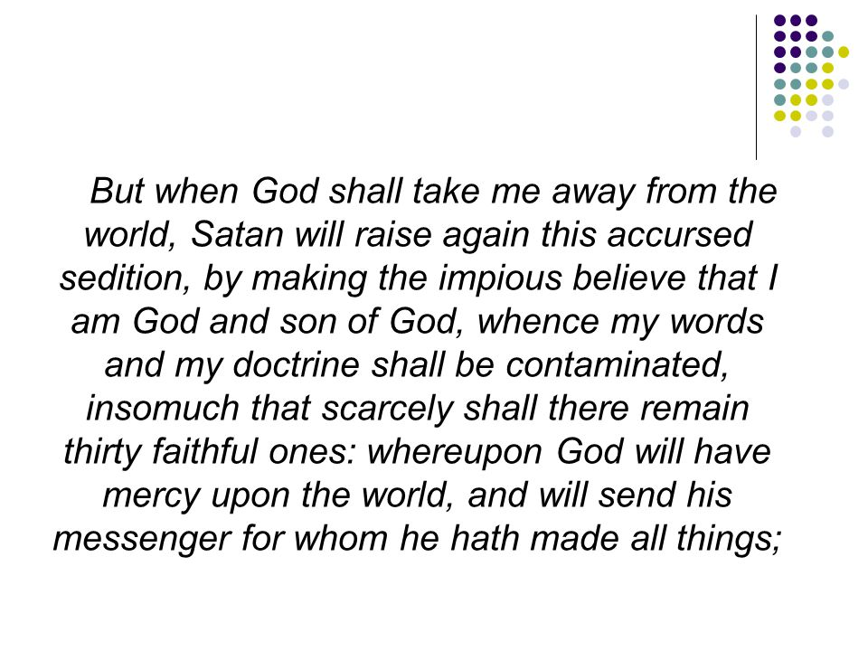But when God shall take me away from the world, Satan will raise again this accursed sedition, by making the impious believe that I am God and son of God, whence my words and my doctrine shall be contaminated, insomuch that scarcely shall there remain thirty faithful ones: whereupon God will have mercy upon the world, and will send his messenger for whom he hath made all things;