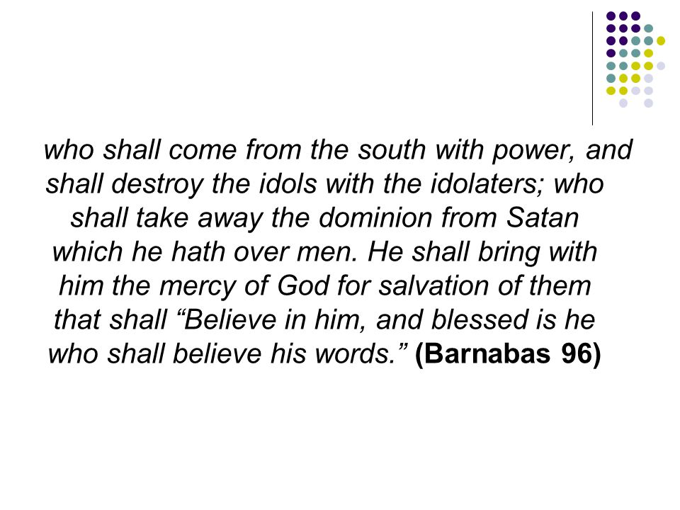 who shall come from the south with power, and shall destroy the idols with the idolaters; who shall take away the dominion from Satan which he hath over men.