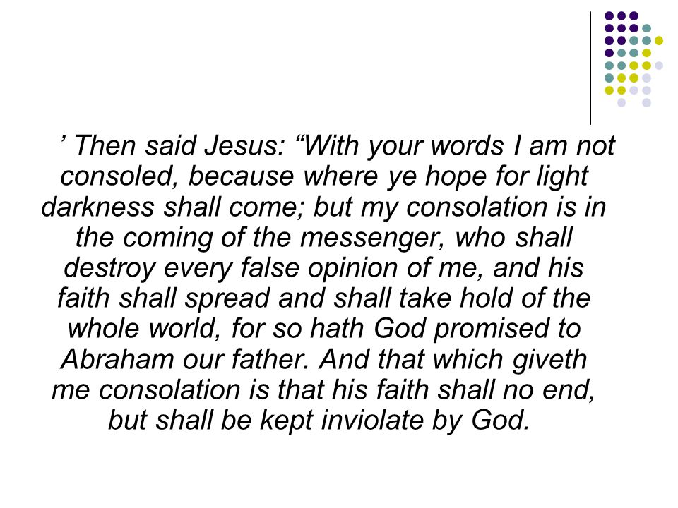 ' Then said Jesus: With your words I am not consoled, because where ye hope for light darkness shall come; but my consolation is in the coming of the messenger, who shall destroy every false opinion of me, and his faith shall spread and shall take hold of the whole world, for so hath God promised to Abraham our father.
