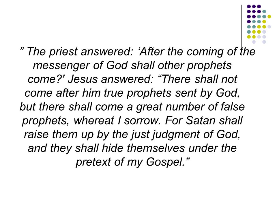 The priest answered: 'After the coming of the messenger of God shall other prophets come Jesus answered: There shall not come after him true prophets sent by God, but there shall come a great number of false prophets, whereat I sorrow.