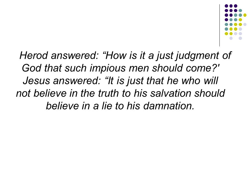 Herod answered: How is it a just judgment of God that such impious men should come Jesus answered: It is just that he who will not believe in the truth to his salvation should believe in a lie to his damnation.