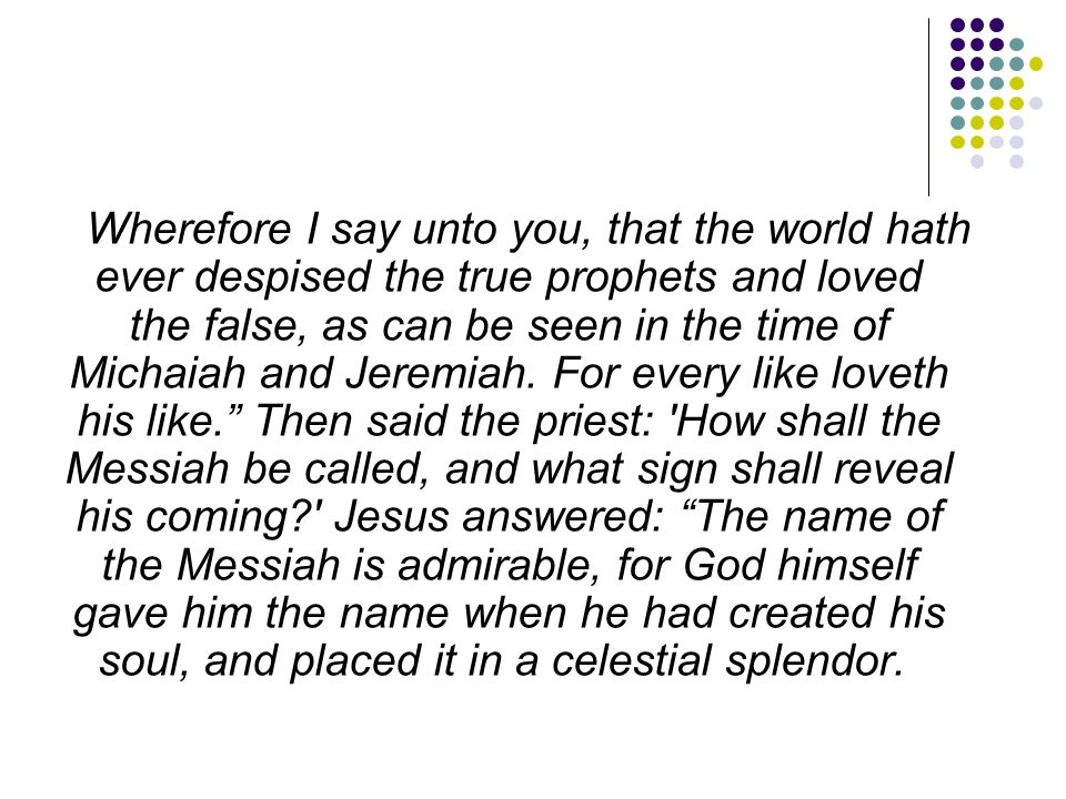 Wherefore I say unto you, that the world hath ever despised the true prophets and loved the false, as can be seen in the time of Michaiah and Jeremiah.