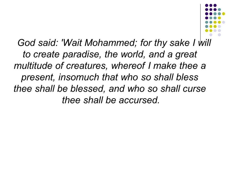 God said: Wait Mohammed; for thy sake I will to create paradise, the world, and a great multitude of creatures, whereof I make thee a present, insomuch that who so shall bless thee shall be blessed, and who so shall curse thee shall be accursed.