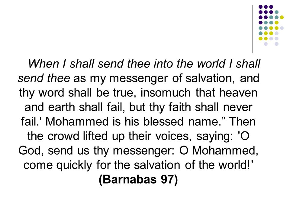 When I shall send thee into the world I shall send thee as my messenger of salvation, and thy word shall be true, insomuch that heaven and earth shall fail, but thy faith shall never fail. Mohammed is his blessed name. Then the crowd lifted up their voices, saying: O God, send us thy messenger: O Mohammed, come quickly for the salvation of the world! (Barnabas 97)