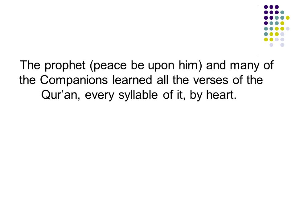 The prophet (peace be upon him) and many of the Companions learned all the verses of the Qur'an, every syllable of it, by heart.