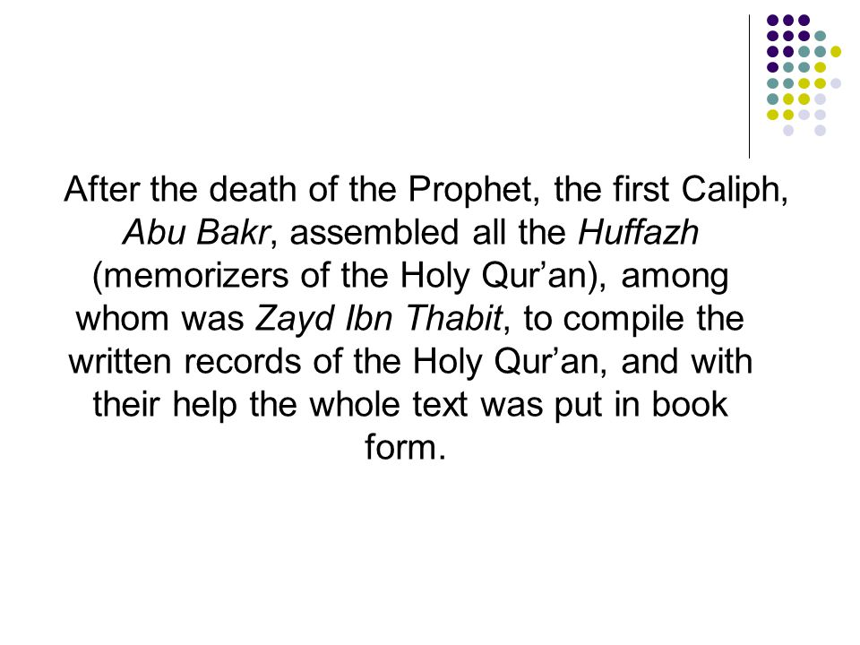 After the death of the Prophet, the first Caliph, Abu Bakr, assembled all the Huffazh (memorizers of the Holy Qur'an), among whom was Zayd Ibn Thabit, to compile the written records of the Holy Qur'an, and with their help the whole text was put in book form.