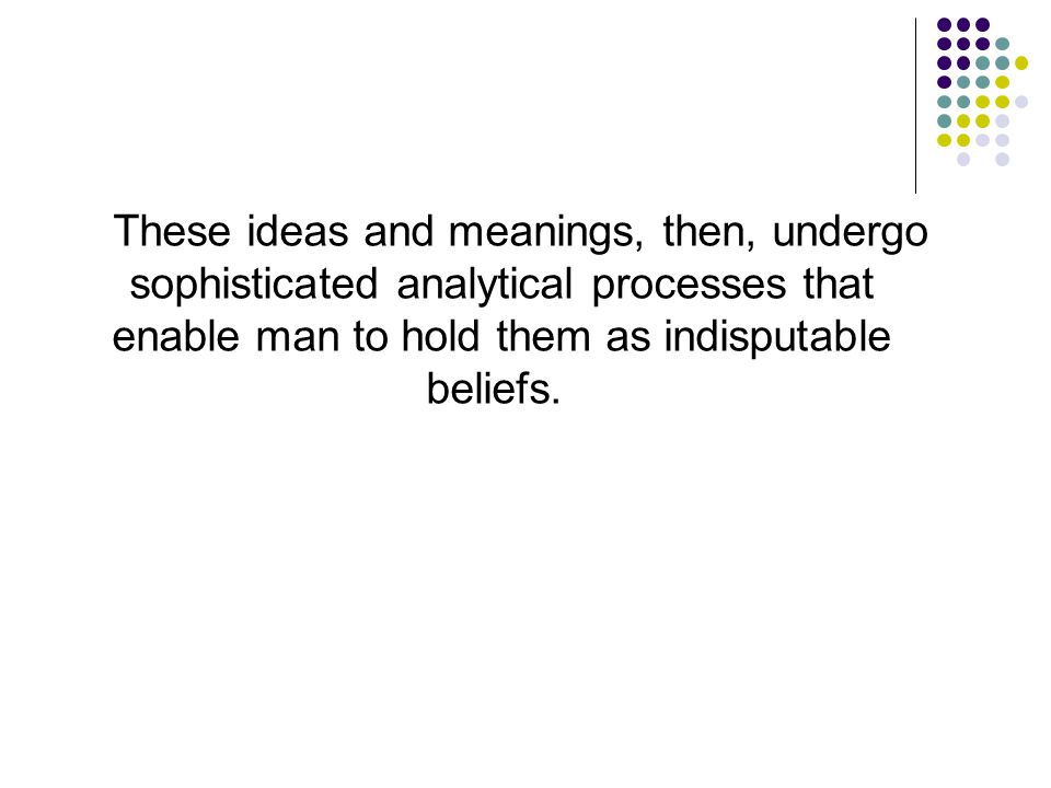 These ideas and meanings, then, undergo sophisticated analytical processes that enable man to hold them as indisputable beliefs.