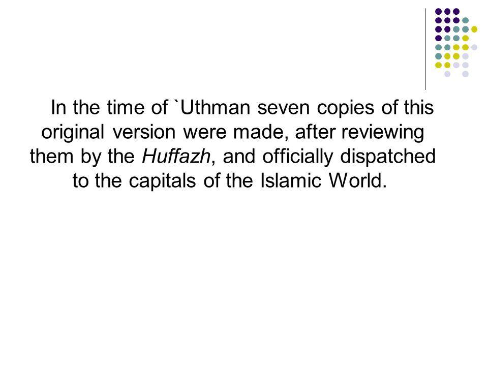 In the time of `Uthman seven copies of this original version were made, after reviewing them by the Huffazh, and officially dispatched to the capitals of the Islamic World.
