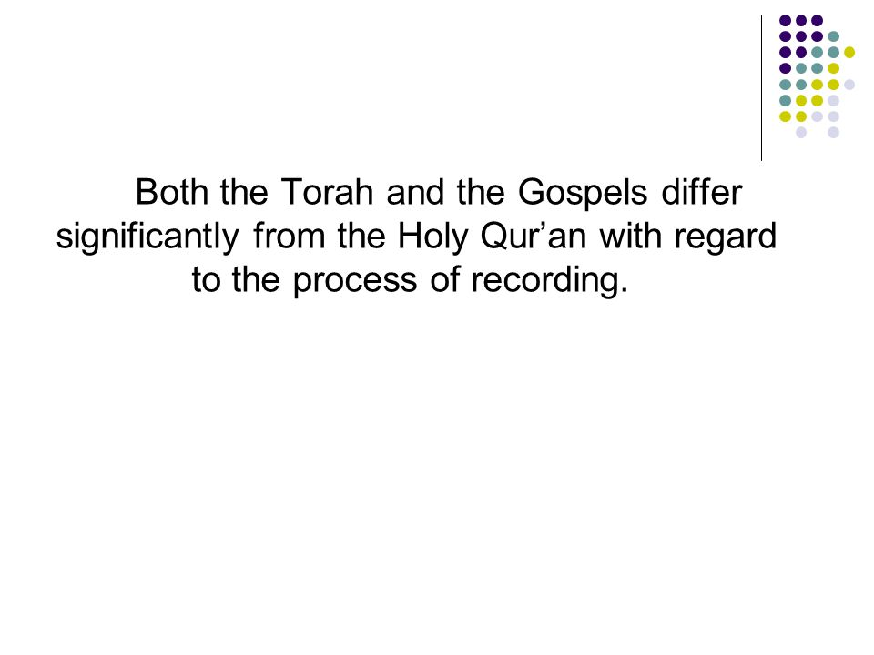 Both the Torah and the Gospels differ significantly from the Holy Qur'an with regard to the process of recording.