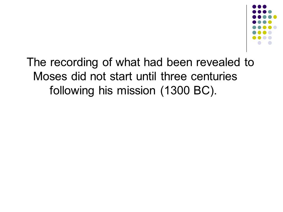 The recording of what had been revealed to Moses did not start until three centuries following his mission (1300 BC).