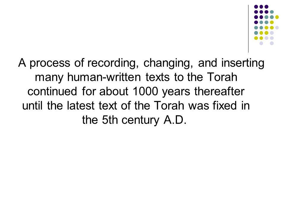 A process of recording, changing, and inserting many human-written texts to the Torah continued for about 1000 years thereafter until the latest text of the Torah was fixed in the 5th century A.D.