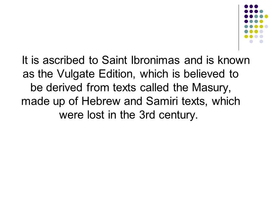 It is ascribed to Saint Ibronimas and is known as the Vulgate Edition, which is believed to be derived from texts called the Masury, made up of Hebrew and Samiri texts, which were lost in the 3rd century.