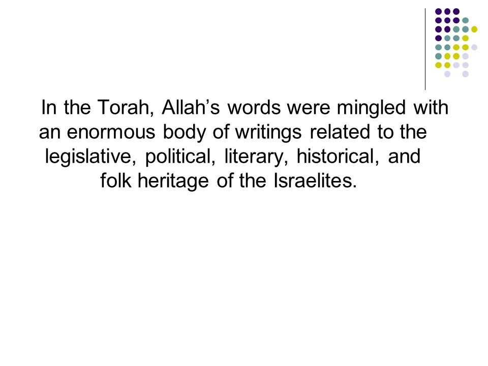 In the Torah, Allah's words were mingled with an enormous body of writings related to the legislative, political, literary, historical, and folk heritage of the Israelites.