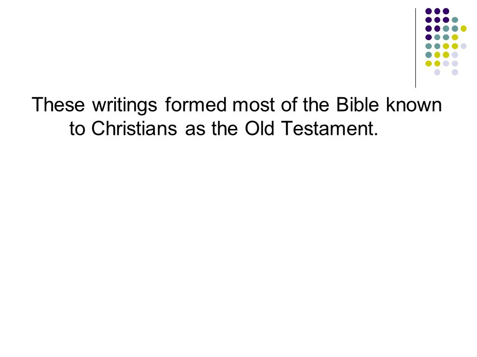 These writings formed most of the Bible known to Christians as the Old Testament.
