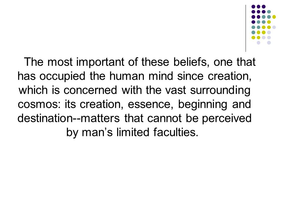 The most important of these beliefs, one that has occupied the human mind since creation, which is concerned with the vast surrounding cosmos: its creation, essence, beginning and destination--matters that cannot be perceived by man's limited faculties.