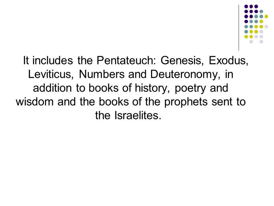 It includes the Pentateuch: Genesis, Exodus, Leviticus, Numbers and Deuteronomy, in addition to books of history, poetry and wisdom and the books of the prophets sent to the Israelites.